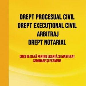 Drept procesual civil. Drept execuţional civil. Arbitraj. Drept notarial - curs de bază pentru licenţă şi masterat